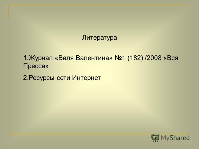 Литература 1.Журнал «Валя Валентина» 1 (182) /2008 «Вся Пресса» 2.Ресурсы сети Интернет