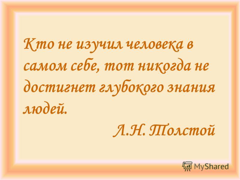 Кто не изучил человека в самом себе, тот никогда не достигнет глубокого знания людей. Л.Н. Толстой