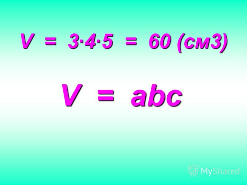 V = 345 = 60 (см3) V = abc