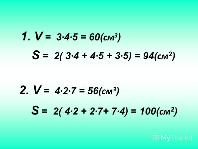 S = 2( 3 4 + 4 5 + 3 5) = 94( см 2 ) 1. V = 3 4 5 = 60( см 3 ) 2. V = 4 2 7 = 56( см 3 ) S = 2( 4 2 + 2 7+ 7 4) = 100( см 2 )