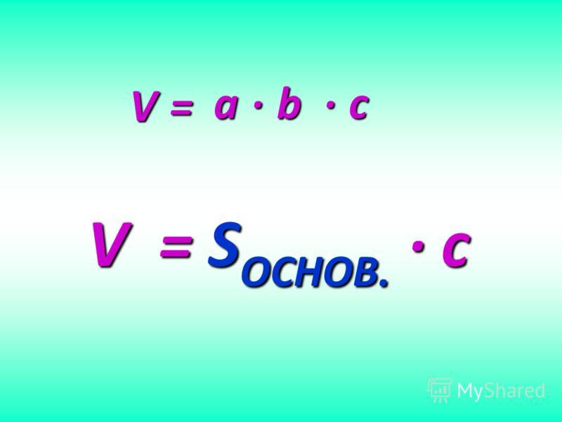 V = a b c V = S ОСНОВ. c