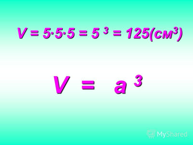 V = 555 = 5 3 = 125(см3) V = a 3