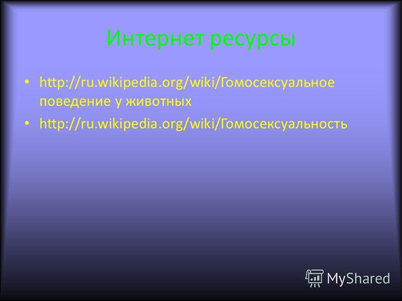 Интернет ресурсы http://ru.wikipedia.org/wiki/Гомосексуальное поведение у животных http://ru.wikipedia.org/wiki/Гомосексуальность