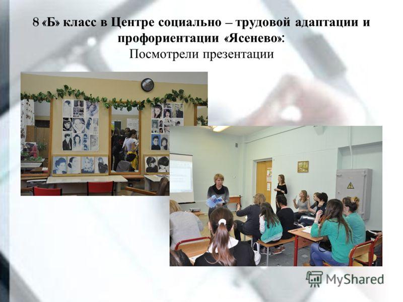 8 « Б » класс в Центре социально – трудовой адаптации и профориентации « Ясенево »: Посмотрели презентации