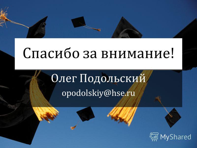 Спасибо за внимание! Олег Подольский opodolskiy@hse.ru