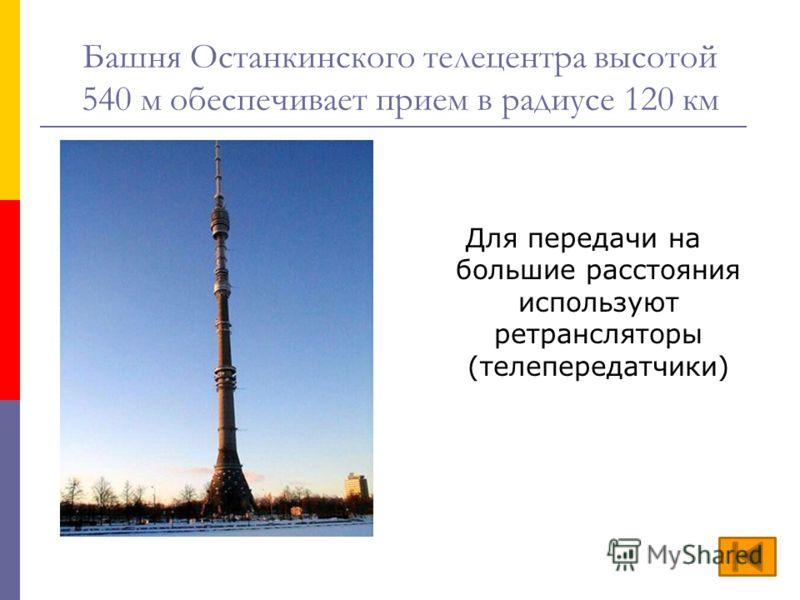 Башня Останкинского телецентра высотой 540 м обеспечивает прием в радиусе 120 км Для передачи на большие расстояния используют ретрансляторы (телепередатчики)