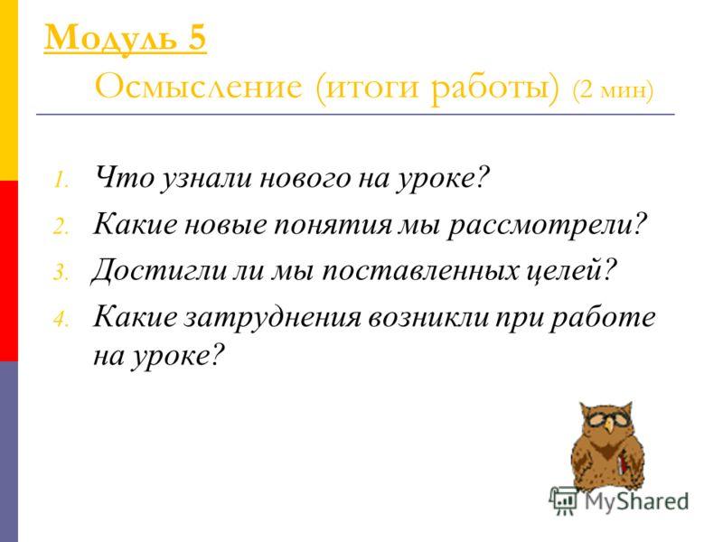 Модуль 5 Осмысление (итоги работы) (2 мин) 1. Что узнали нового на уроке? 2. Какие новые понятия мы рассмотрели? 3. Достигли ли мы поставленных целей? 4. Какие затруднения возникли при работе на уроке?