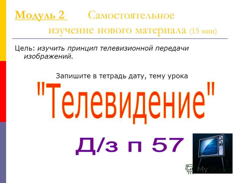 Модуль 2 Самостоятельное изучение нового материала (15 мин) Цель: изучить принцип телевизионной передачи изображений. Запишите в тетрадь дату, тему урока