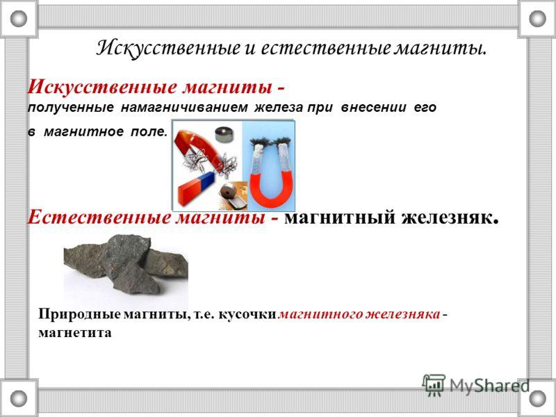 Искусственные и естественные магниты. Искусственные магниты - полученные намагничиванием железа при внесении его в магнитное поле. Естественные магниты - магнитный железняк. Природные магниты, т.е. кусочки магнитного железняка - магнетита