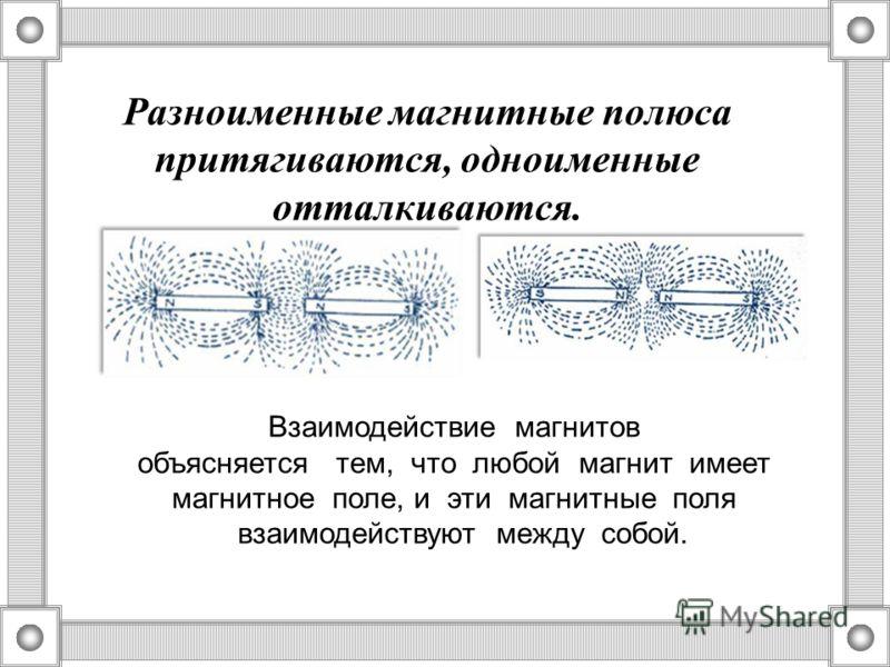 Разноименные магнитные полюса притягиваются, одноименные отталкиваются. Взаимодействие магнитов объясняется тем, что любой магнит имеет магнитное поле, и эти магнитные поля взаимодействуют между собой.