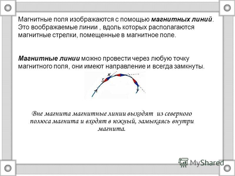 Магнитные поля изображаются с помощью магнитных линий. Это воображаемые линии, вдоль которых располагаются магнитные стрелки, помещенные в магнитное поле. Магнитные линии можно провести через любую точку магнитного поля, они имеют направление и всегд