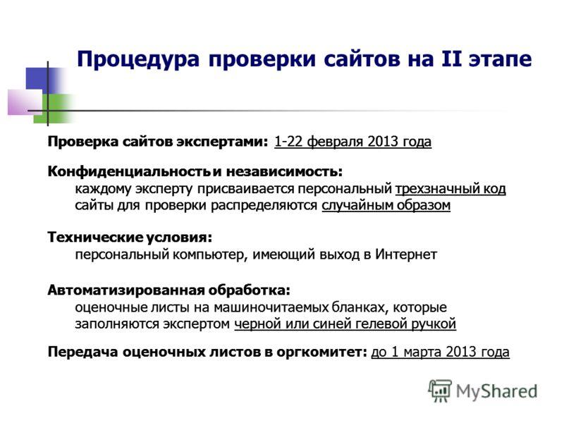 Процедура проверки сайтов на II этапе Проверка сайтов экспертами: 1-22 февраля 2013 года Передача оценочных листов в оргкомитет: до 1 марта 2013 года Конфиденциальность и независимость: каждому эксперту присваивается персональный трехзначный код сайт