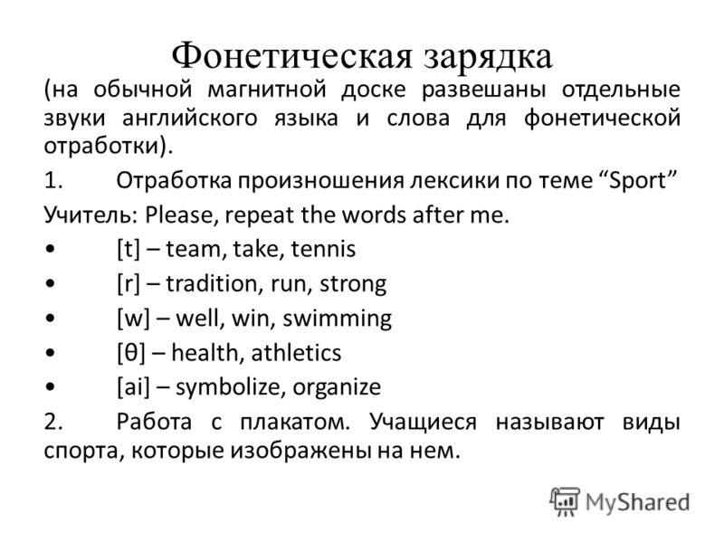 Фонетическая зарядка (на обычной магнитной доске развешаны отдельные звуки английского языка и слова для фонетической отработки). 1.Отработка произношения лексики по теме Sport Учитель: Please, repeat the words after me. [t] – team, take, tennis [r]