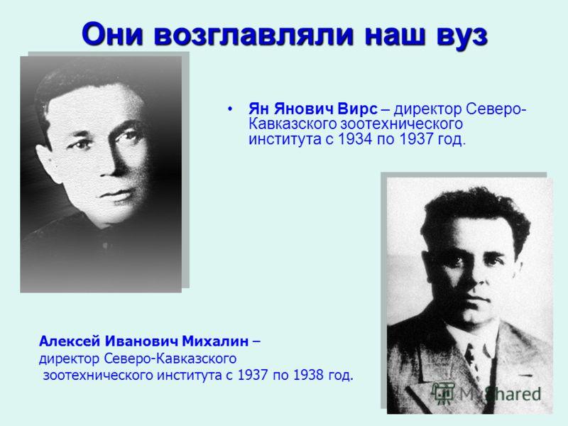 Они возглавляли наш вуз Ян Янович Вирс – директор Северо- Кавказского зоотехнического института с 1934 по 1937 год. Алексей Иванович Михалин – директор Северо-Кавказского зоотехнического института с 1937 по 1938 год.