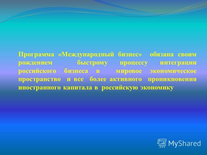 Программа «Международный бизнес» обязана своим рождением быстрому процессу интеграции российского бизнеса в мировое экономическое пространство и все более активного проникновения иностранного капитала в российскую экономику