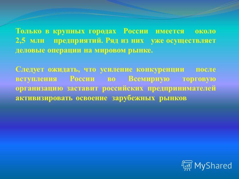 Только в крупных городах России имеется около 2,5 млн предприятий. Ряд из них уже осуществляет деловые операции на мировом рынке. Следует ожидать, что усиление конкуренции после вступления России во Всемирную торговую организацию заставит российских
