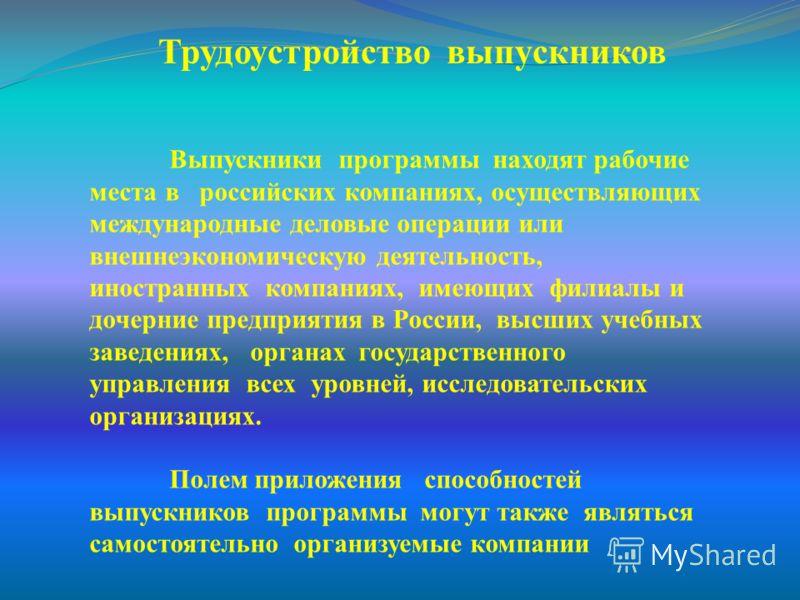Выпускники программы находят рабочие места в российских компаниях, осуществляющих международные деловые операции или внешнеэкономическую деятельность, иностранных компаниях, имеющих филиалы и дочерние предприятия в России, высших учебных заведениях,