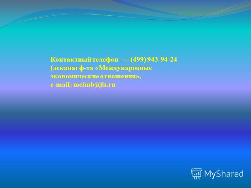 Контактный телефон (499) 943-94-24 (деканат ф-та «Международные экономические отношения», e-mail: meimb@fa.ru