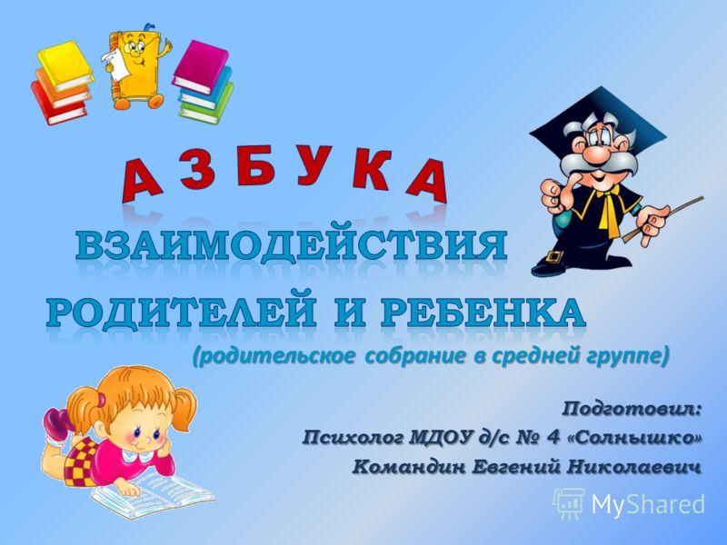 (родительское собрание в средней группе) Подготовил: Психолог МДОУ д/с 4 «Солнышко» Командин Евгений Николаевич