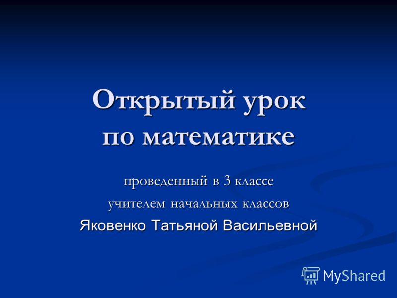Открытый урок по математике проведенный в 3 классе учителем начальных классов Яковенко Татьяной Васильевной