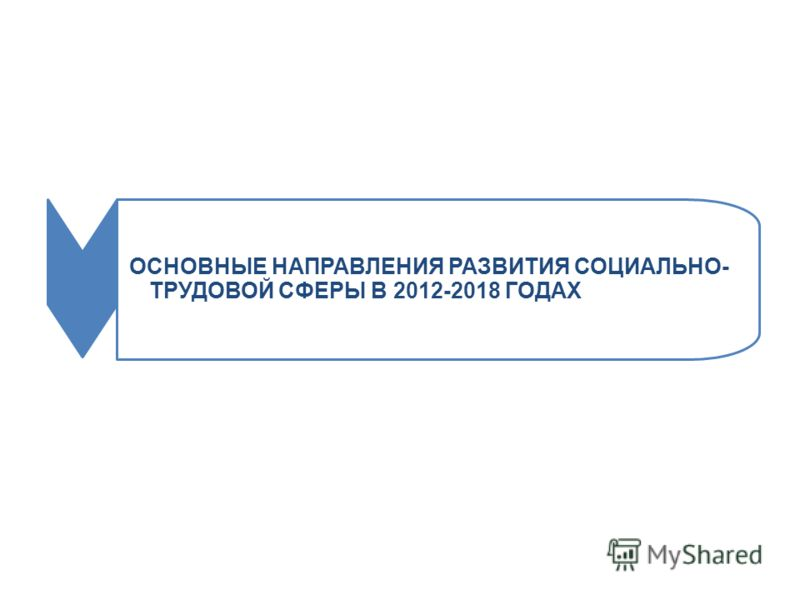 ОСНОВНЫЕ НАПРАВЛЕНИЯ РАЗВИТИЯ СОЦИАЛЬНО- ТРУДОВОЙ СФЕРЫ В 2012-2018 ГОДАХ