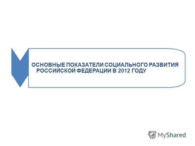 ОСНОВНЫЕ ПОКАЗАТЕЛИ СОЦИАЛЬНОГО РАЗВИТИЯ РОССИЙСКОЙ ФЕДЕРАЦИИ В 2012 ГОДУ