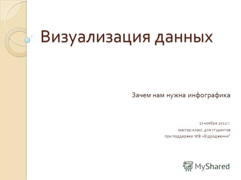 Визуализация данных Зачем нам нужна инфографика 17 ноября 2012 г. мастер - класс для студентов при поддержке МФ « Відродження