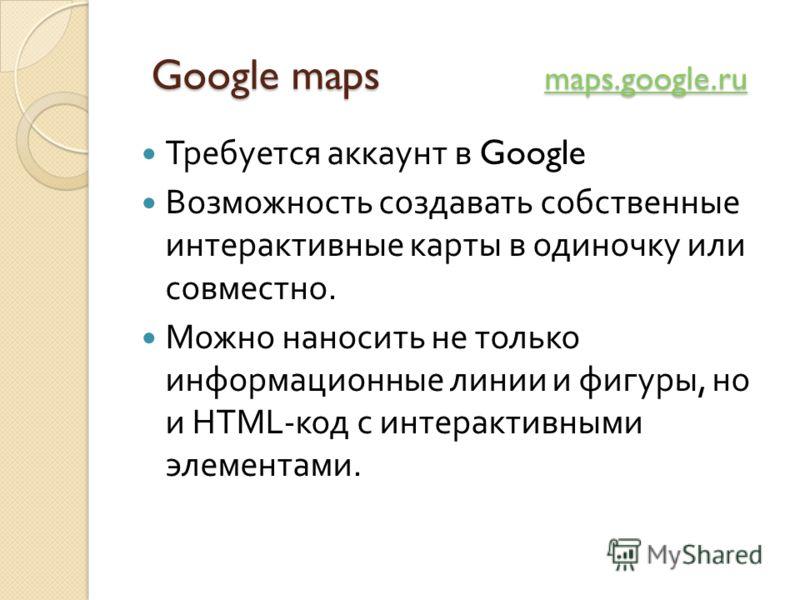 Google maps maps.google.ru Google maps maps.google.ru maps.google.ru Требуется аккаунт в Google Возможность создавать собственные интерактивные карты в одиночку или совместно. Можно наносить не только информационные линии и фигуры, но и HTML- код с и