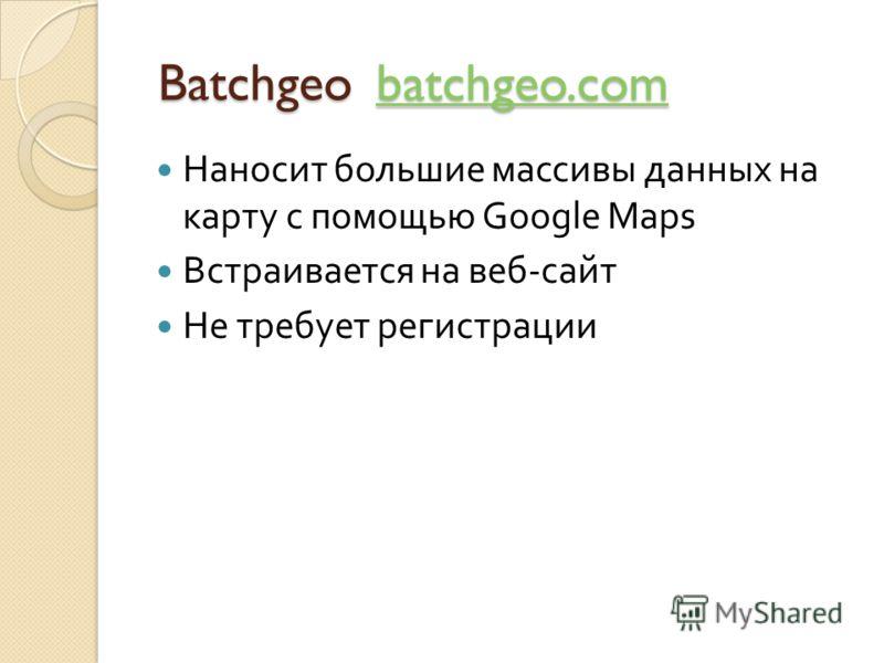 Batchgeo batchgeo.com Batchgeo batchgeo.combatchgeo.com Наносит большие массивы данных на карту с помощью Google Maps Встраивается на веб - сайт Не требует регистрации