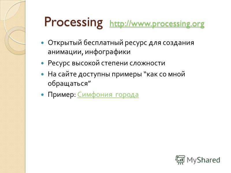 Processing http://www.processing.org Processing http://www.processing.org http://www.processing.org Открытый бесплатный ресурс для создания анимации, инфографики Ресурс высокой степени сложности На сайте доступны примеры как со мной обращаться Пример