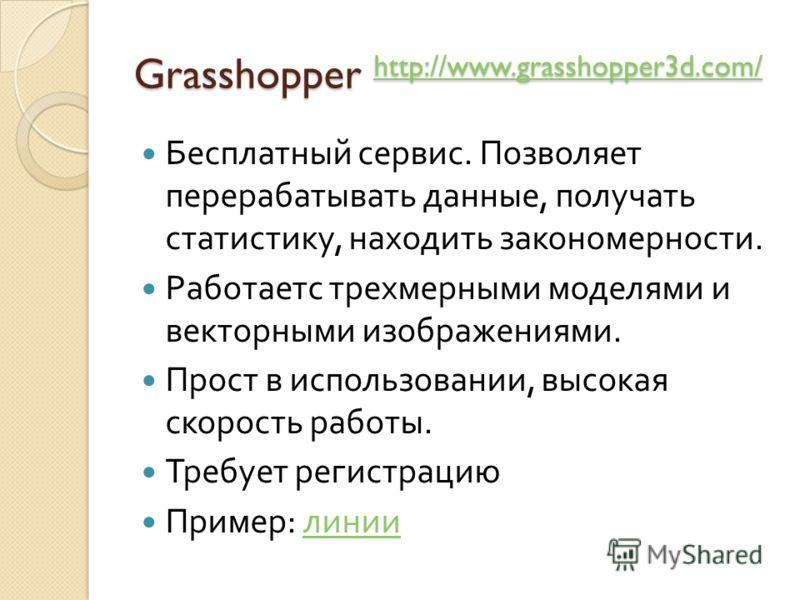 Grasshopper http://www.grasshopper3d.com/ http://www.grasshopper3d.com/ Бесплатный сервис. Позволяет перерабатывать данные, получать статистику, находить закономерности. Работаетс трехмерными моделями и векторными изображениями. Прост в использовании