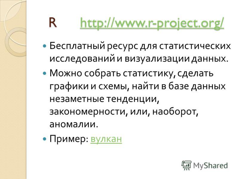 R http://www.r-project.org/ R http://www.r-project.org/http://www.r-project.org/ Бесплатный ресурс для статистических исследований и визуализации данных. Можно собрать статистику, сделать графики и схемы, найти в базе данных незаметные тенденции, зак