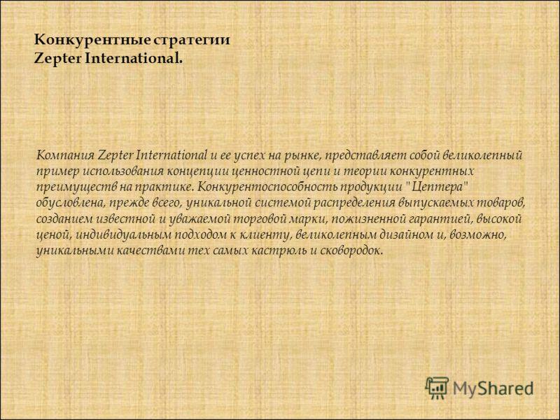 Конкурентные стратегии Zepter International. Компания Zepter International и ее успех на рынке, представляет собой великолепный пример использования концепции ценностной цепи и теории конкурентных преимуществ на практике. Конкурентоспособность продук