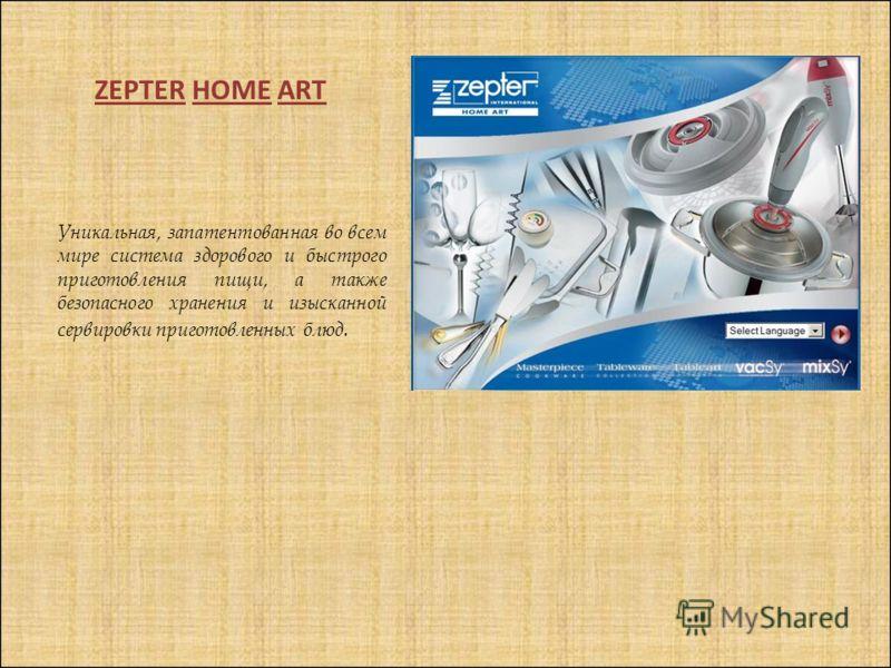ZEPTER HOME ART Уникальная, запатентованная во всем мире система здорового и быстрого приготовления пищи, а также безопасного хранения и изысканной сервировки приготовленных блюд.