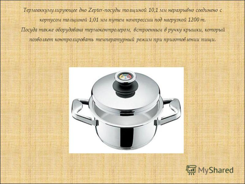 Термоаккумулирующее дно Zepter-посуды толщиной 10,1 мм неразрывно соединено с корпусом толщиной 1,01 мм путем компрессии под нагрузкой 1200 т. Посуда также оборудована термо контролером, встроенным в ручку крышки, который позволяет контролировать тем