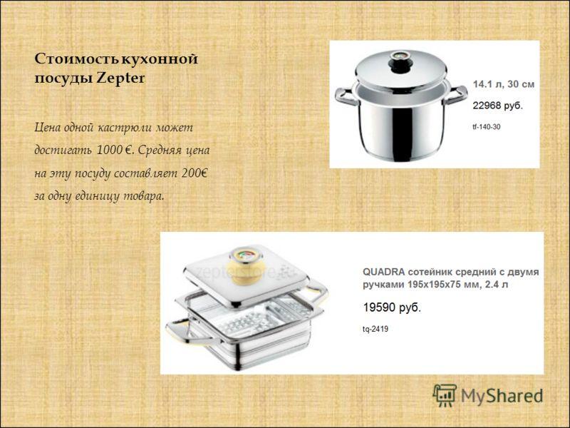 Стоимость кухонной посуды Zepter Цена одной кастрюли может достигать 1000. Средняя цена на эту посуду составляет 200 за одну единицу товара.