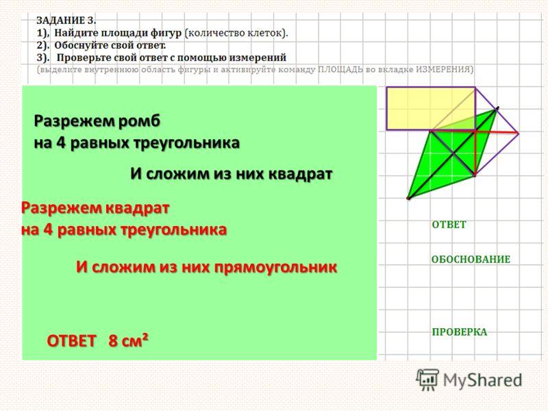 Разрежем ромб на 4 равных треугольника И сложим из них квадрат Разрежем квадрат на 4 равных треугольника И сложим из них прямоугольник ОТВЕТ 8 см²