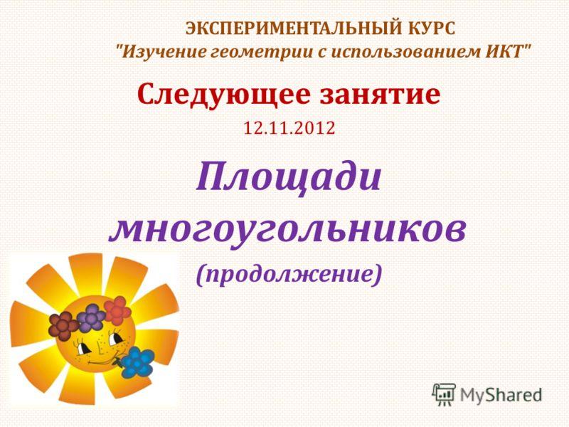 ЭКСПЕРИМЕНТАЛЬНЫЙ КУРС Изучение геометрии с использованием ИКТ Следующее занятие 12.11.2012 Площади многоугольников (продолжение)