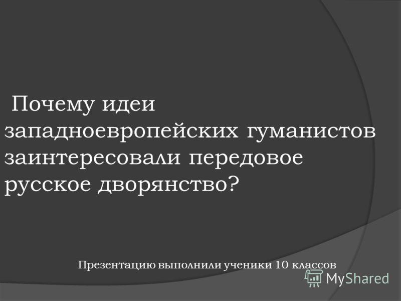 Почему идеи западноевропейских гуманистов заинтересовали передовое русское дворянство? Презентацию выполнили ученики 10 классов