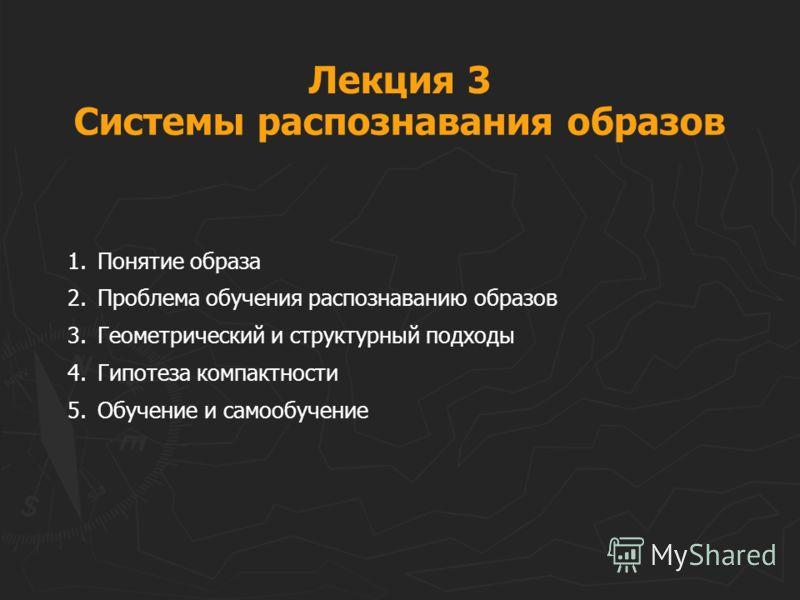 Лекция 3 1.Понятие образа 2.Проблема обучения распознаванию образов 3.Геометрический и структурный подходы 4.Гипотеза компактности 5.Обучение и самообучение Системы распознавания образов
