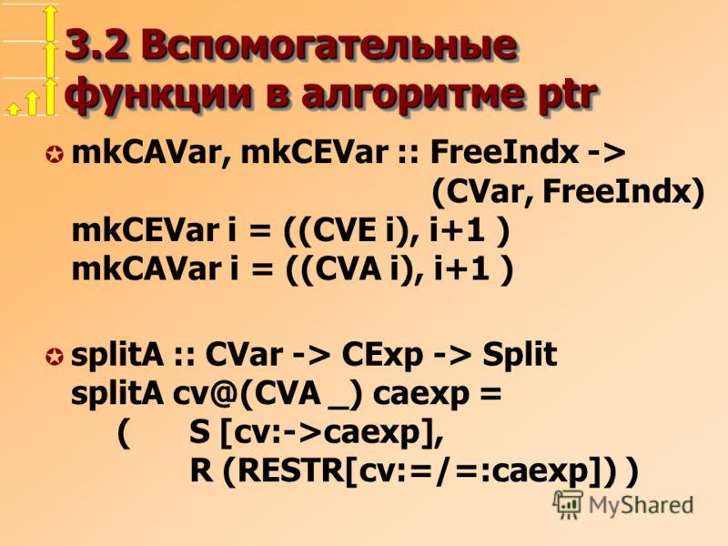 3.2 Вспомогательные функции в алгоритме ptr µ mkCAVar, mkCEVar :: FreeIndx -> (CVar, FreeIndx) mkCEVar i = ((CVE i), i+1 ) mkCAVar i = ((CVA i), i+1 ) µ splitA :: CVar -> CExp -> Split splitA cv@(CVA _) caexp = (S [cv:->caexp], R (RESTR[cv:=/=:caexp]