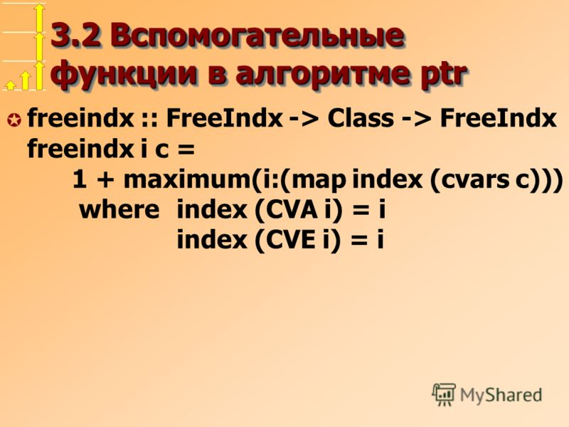 3.2 Вспомогательные функции в алгоритме ptr µ freeindx :: FreeIndx -> Class -> FreeIndx freeindx i c = 1 + maximum(i:(map index (cvars c))) whereindex (CVA i) = i index (CVE i) = i