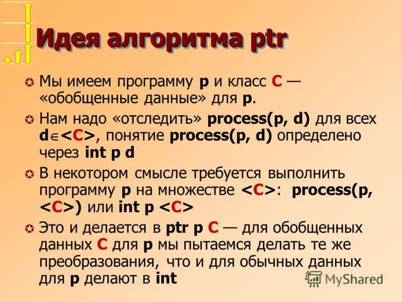 Идея алгоритма ptr µ Мы имеем программу p и класс C «обобщенные данные» для p. µ Нам надо «отследить» process(p, d) для всех d, понятие process(p, d) определено через int p d µ В некотором смысле требуется выполнить программу p на множестве : process