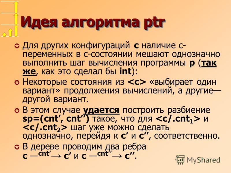 Идея алгоритма ptr µ Для других конфигураций c наличие c- переменных в с-состоянии мешают однозначно выполнить шаг вычисления программы p (так же, как это сделал бы int): µ Некоторые состояния из «выбирает один вариант» продолжения вычислений, а друг