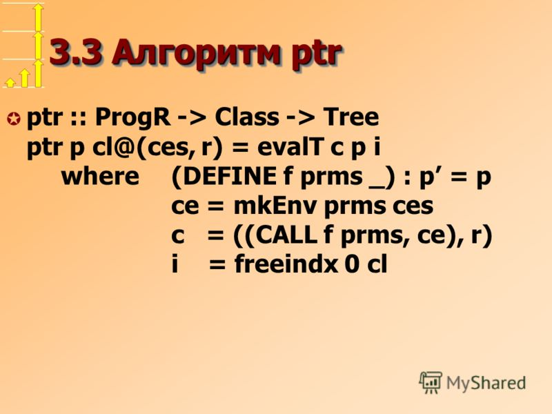 3.3 Алгоритм ptr µ ptr :: ProgR -> Class -> Tree ptr p cl@(ces, r) = evalT c p i where (DEFINE f prms _) : p = p ce = mkEnv prms ces c = ((CALL f prms, ce), r) i = freeindx 0 cl