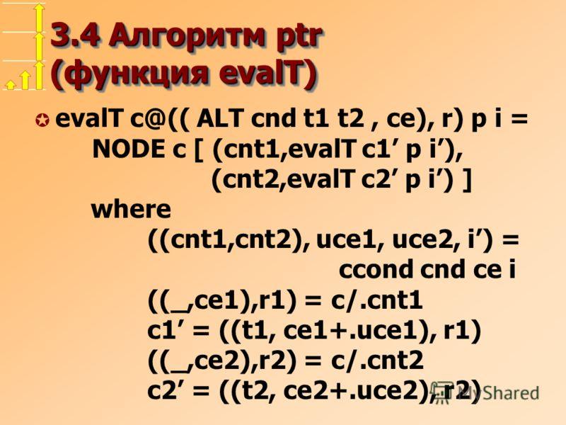 3.4 Алгоритм ptr (функция evalT) µ evalT c@(( ALT cnd t1 t2, ce), r) p i = NODE c [ (cnt1,evalT c1 p i), (cnt2,evalT c2 p i) ] where ((cnt1,cnt2), uce1, uce2, i) = ccond cnd ce i ((_,ce1),r1) = c/.cnt1 c1 = ((t1, ce1+.uce1), r1) ((_,ce2),r2) = c/.cnt