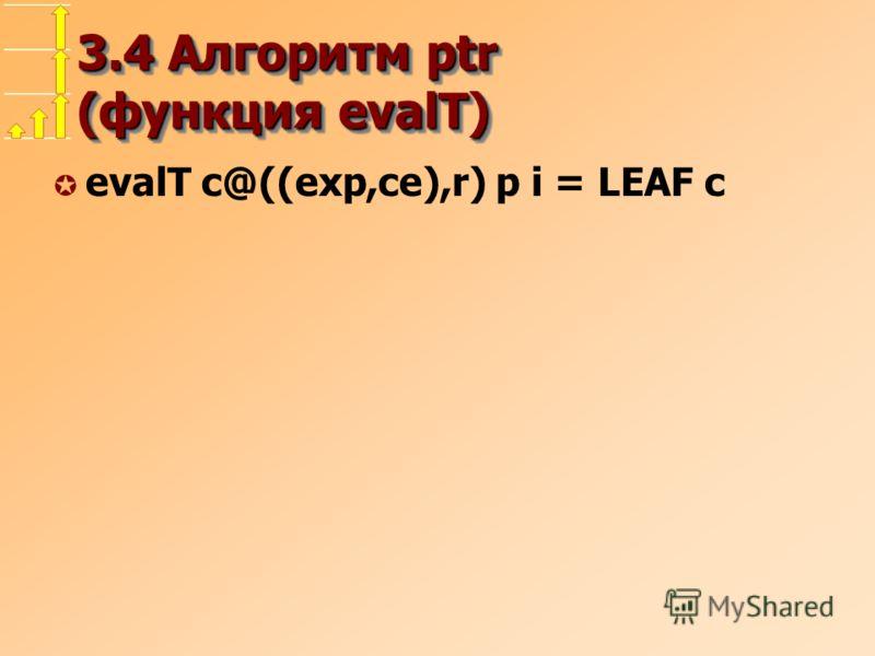 3.4 Алгоритм ptr (функция evalT) µ evalT c@((exp,ce),r) p i = LEAF c