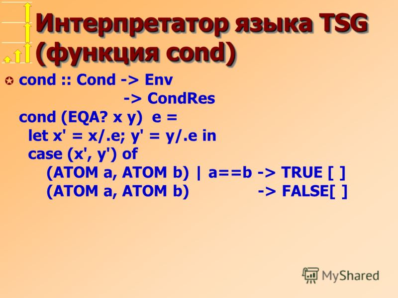 Интерпретатор языка TSG (функция cond) µ cond :: Cond -> Env -> CondRes cond (EQA? x y) e = let x' = x/.e; y' = y/.e in case (x', y') of (ATOM a, ATOM b) | a==b -> TRUE [ ] (ATOM a, ATOM b) -> FALSE[ ]