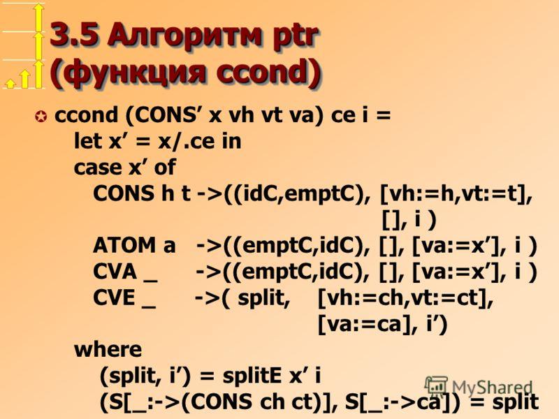 3.5 Алгоритм ptr (функция ccond) µ ccond (CONS x vh vt va) ce i = let x = x/.ce in case x of CONS h t ->((idC,emptC), [vh:=h,vt:=t], [], i ) ATOM a ->((emptC,idC), [], [va:=x], i ) CVA _ ->((emptC,idC), [], [va:=x], i ) CVE _ ->( split, [vh:=ch,vt:=c
