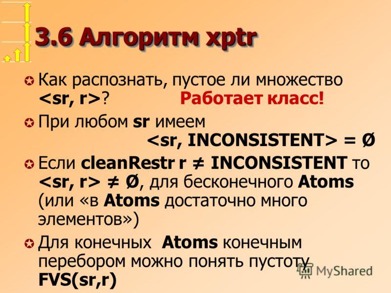 3.6 Алгоритм xptr µ Как распознать, пустое ли множество ? Работает класс! µ При любом sr имеем = Ø µ Если cleanRestr r INCONSISTENT то Ø, для бесконечного Atoms (или «в Atoms достаточно много элементов») µ Для конечных Atoms конечным перебором можно